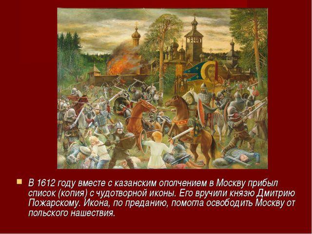 В 1612 году вместе с казанским ополчением в Москву прибыл список (копия) с чу...