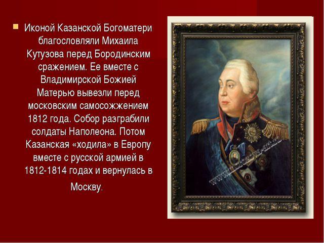 Иконой Казанской Богоматери благословляли Михаила Кутузова перед Бородинским...