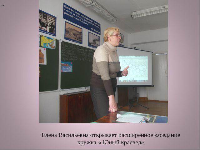 Елена Васильевна открывает расширенное заседание кружка « Юный краевед» »