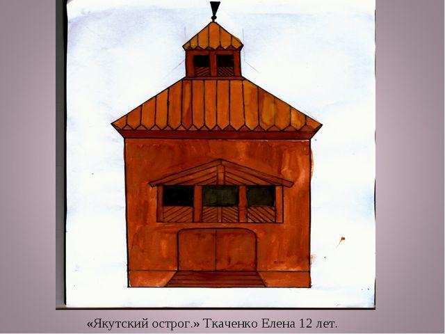 «Якутский острог.» Ткаченко Елена 12 лет.