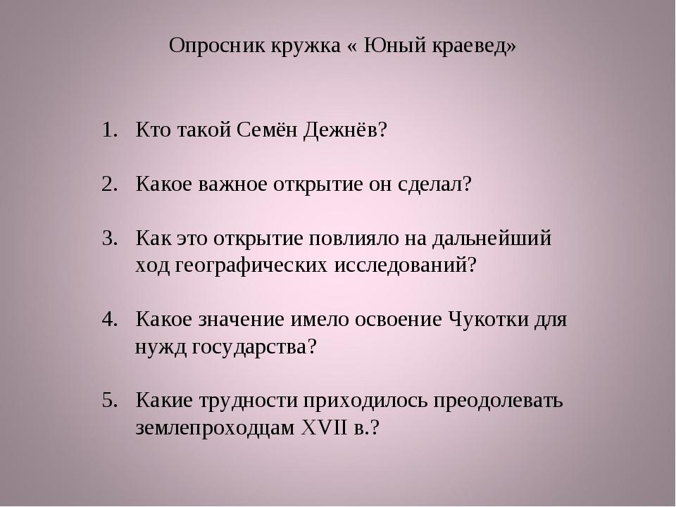 Опросник кружка « Юный краевед» Кто такой Семён Дежнёв? Какое важное открытие...