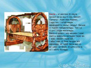 Бесік – нәрестені бөлеуге арналған ағаш төсек. Бесікті Орталық Азия мен Кавка