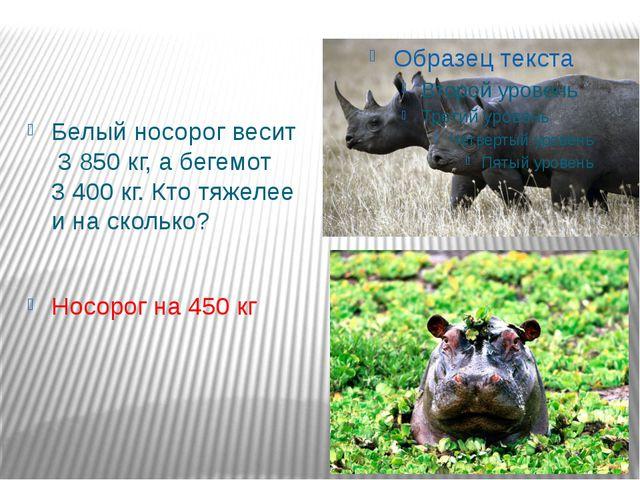 Белый носорог весит 3 850 кг, а бегемот 3 400 кг. Кто тяжелее и на сколько? Н...