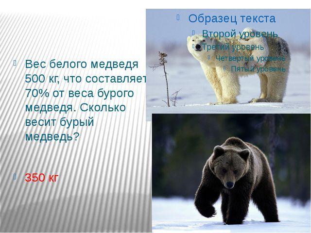 Вес белого медведя 500 кг, что составляет 70% от веса бурого медведя. Сколько...