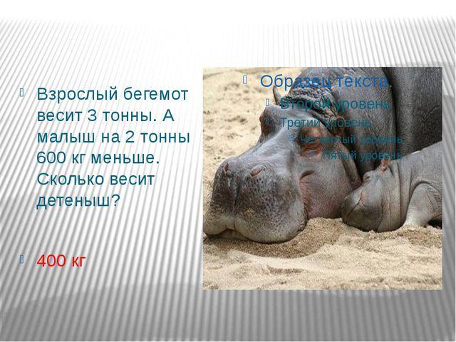Взрослый бегемот весит 3 тонны. А малыш на 2 тонны 600 кг меньше. Сколько вес...