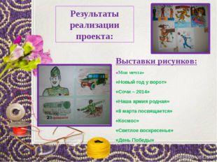 Результаты реализации проекта: Выставки рисунков: «Моя мечта» «Новый год у во