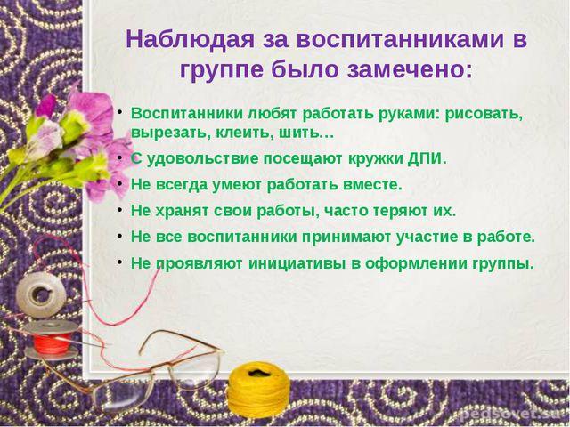 Наблюдая за воспитанниками в группе было замечено: Воспитанники любят работат...
