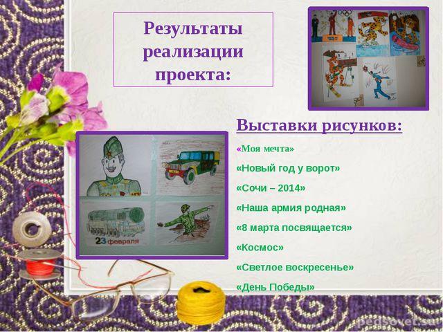 Результаты реализации проекта: Выставки рисунков: «Моя мечта» «Новый год у во...
