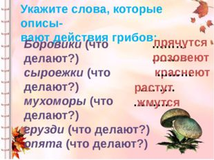 Укажите слова, которые описы- вают действия грибов: Боровики (что делают?) сы