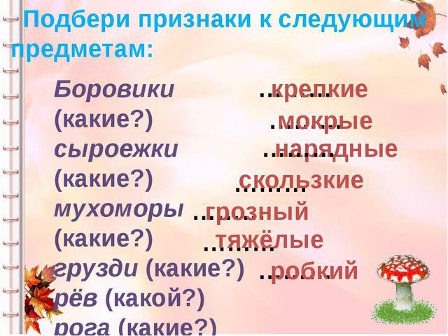 Подбери признаки к следующим предметам: Боровики (какие?) сыроежки (какие?) м...