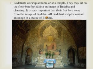 Buddhists worship at home or at a temple. They may sit on the floor barefoot