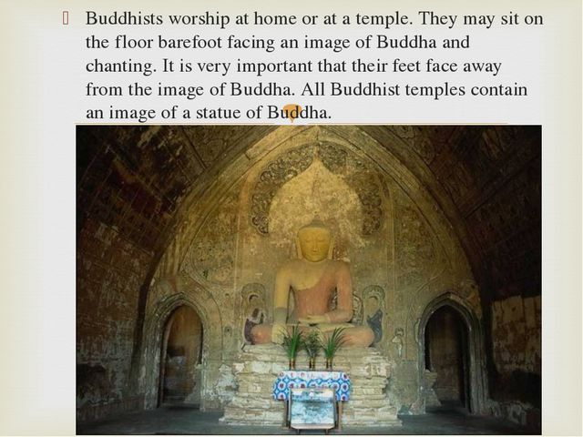 Buddhists worship at home or at a temple. They may sit on the floor barefoot...