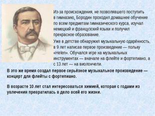 Из-за происхождения, не позволявшего поступить вгимназию, Бородин проходил д