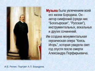 Музыка была увлечением всей его жизни Бородина. Он - автор симфоний (среди н