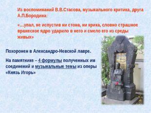Из воспоминаний В.В.Стасова, музыкального критика, друга А.П.Бородина: «…упал