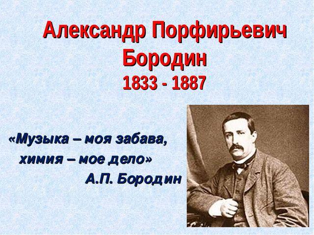 Александр Порфирьевич Бородин 1833 - 1887 «Музыка – моя забава, химия – мое д...
