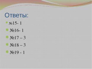 Ответы: №15- 1 №16- 1 №17 – 3 №18 – 3 №19 - 1