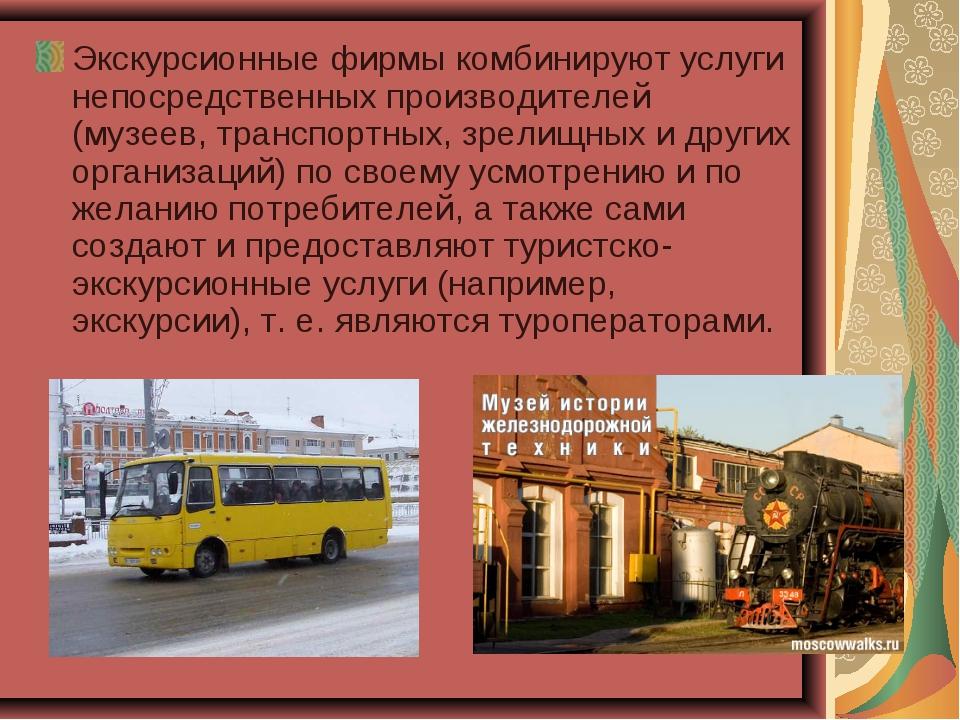 Экскурсионные фирмы комбинируют услуги непосредственных производителей (музее...