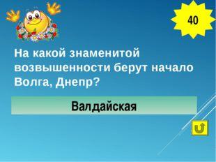 На какой знаменитой возвышенности берут начало Волга, Днепр? Валдайская 40