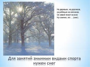 На деревьях, на дорожках, на ребячьих на сапожках. Он зимой лежит на всех Ну