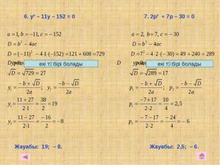 6. у² – 11у – 152 = 0 7. 2р² + 7р – 30 = 0 Жауабы: 19; – 8. Жауабы: 2,5; – 6
