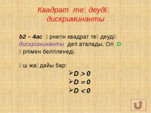 Квадрат теңдеудің дискриминанты b2 – 4ac өрнегін квадрат теңдеудің дискримина