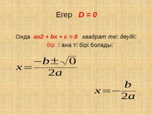 Егер D = 0 Онда ах2 + bх + с = 0 квадрат теңдеудің бір ғана түбірі болады: