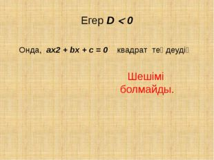 Егер D  0 Онда, ах2 + bх + с = 0 квадрат теңдеудің Шешімі болмайды.