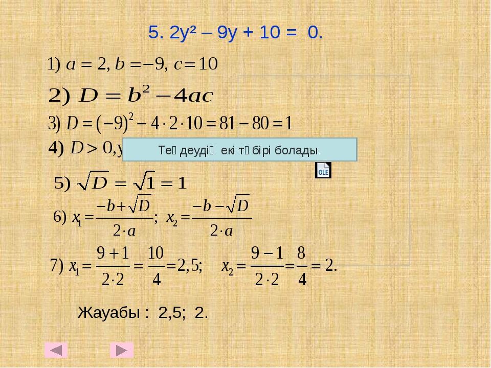 5. 2у² – 9у + 10 = 0. Жауабы : 2,5; 2. Теңдеудің екі түбірі болады.