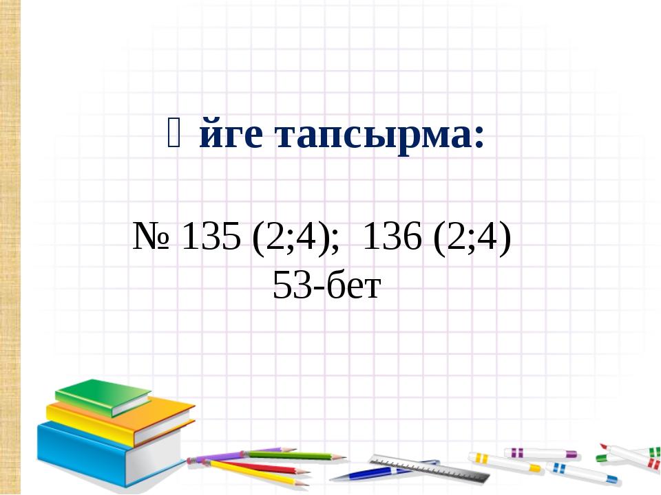 Үйге тапсырма: № 135 (2;4); 136 (2;4) 53-бет