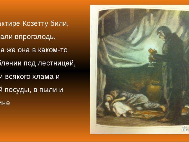 В трактире Козетту били, держали впроголодь. Спала же она в каком-то углублен...