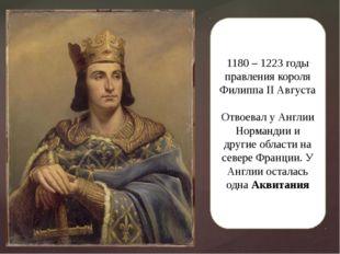 1180 – 1223 годы правления короля Филиппа II Августа Отвоевал у Англии Норман