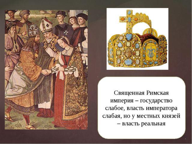 Священная Римская империя – государство слабое, власть императора слабая, но...