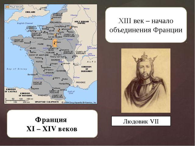 Франция XI – XIV веков XIII век – начало объединения Франции Людовик VII