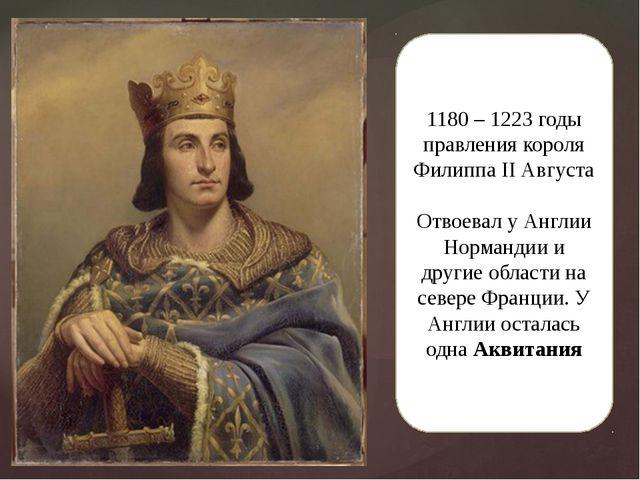 1180 – 1223 годы правления короля Филиппа II Августа Отвоевал у Англии Норман...