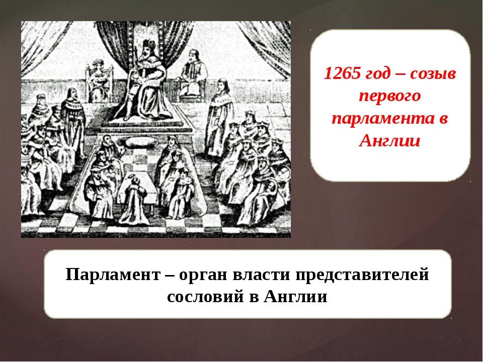 1265 год – созыв первого парламента в Англии Парламент – орган власти предста...