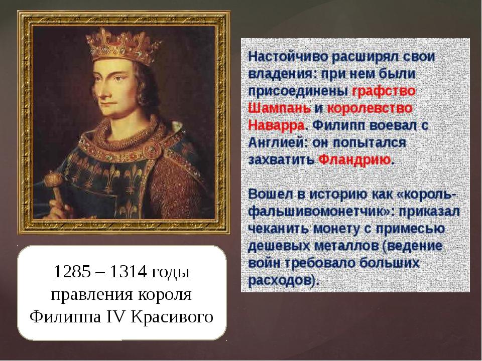1285 – 1314 годы правления короля Филиппа IV Красивого