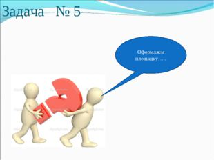 Задача № 5 Оформляем площадку…..