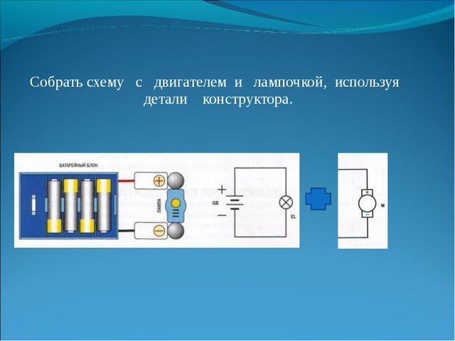 Собрать схему с двигателем и лампочкой, используя детали конструктора.