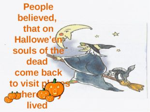 People believed, that on Hallowe'en souls of the dead come back to visit pla