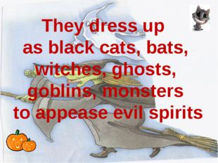 They dress up as black cats, bats, witches, ghosts, goblins, monsters to app