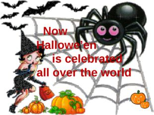 Now Hallowe'en is celebrated all over the world