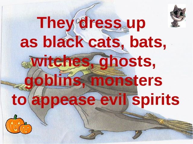 They dress up as black cats, bats, witches, ghosts, goblins, monsters to app...
