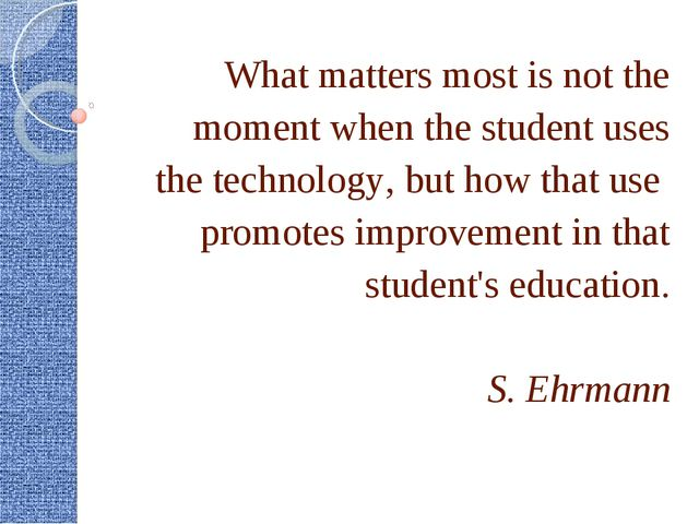 What matters most is not the moment when the student uses the technology, but...