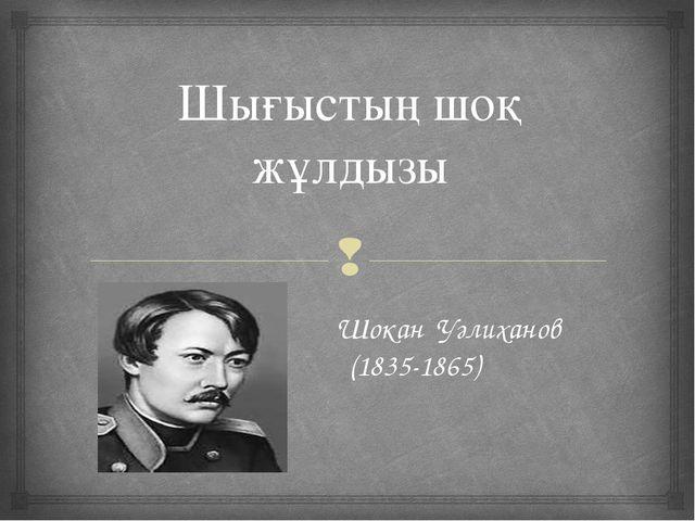 Шығыстың шоқ жұлдызы Шокан Уәлиханов (1835-1865) 
