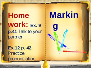 Home work: Ex. 9 p.41 Talk to your partner Ex.12 p. 42 Practice pronunciation