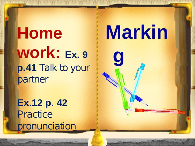 Home work: Ex. 9 p.41 Talk to your partner Ex.12 p. 42 Practice pronunciation...