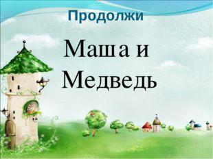 Продолжи Маша и Медведь
