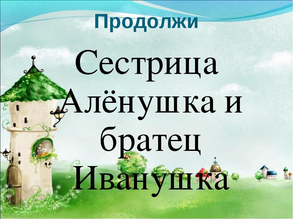 Продолжи Сестрица Алёнушка и братец Иванушка