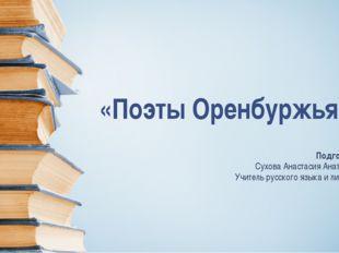 «Поэты Оренбуржья» Подготовила: Сухова Анастасия Анатольевна, Учитель русско